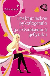Виктория Исаева -Практическое руководство для влюбленной девушки