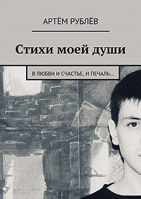 Артём Рублёв -Стихи моей души. Влюбви исчастье, ипечаль…
