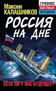 Максим Калашников - Россия на дне. Есть ли у нас будущее?