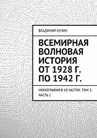 Владимир Кучин -Всемирная волновая история от 1928 г. по 1942 г.