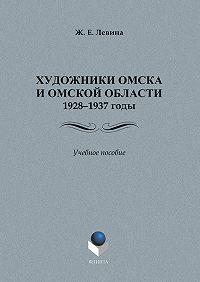Ж. Е. Левина -Художники Омска и Омской области (1928–1937): учебное пособие