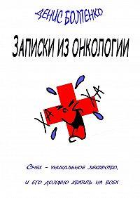 Денис Болтенко -Записки изонкологии. Смех– уникальное лекарство, иего должно хватить навсех