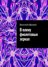 Василий Ефимов - Вплену фиолетовых зеркал