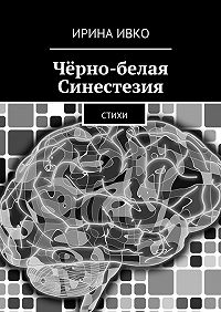 Ирина Ивко -Чёрно-белая Синестезия. Стихи