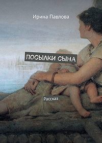 Ирина Павлова -Посылкисына. Рассказ