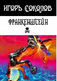 Игорь Соколов -Франкенштейн. рассказы-мысли-стихи