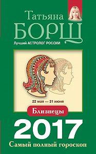 Татьяна Борщ -Близнецы. Самый полный гороскоп на 2017 год