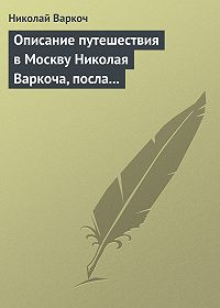 Николай Варкоч -Описание путешествия вМоскву Николая Варкоча, посла Римского императора, в1593году