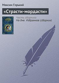Максим Горький -«Страсти-мордасти»
