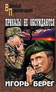 Игорь Берег -Приказы не обсуждаются