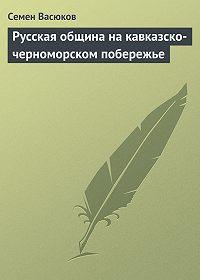 Семен Васюков - Русская община на кавказско-черноморском побережье