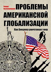 Роман Колесниченко -Проблемы американской глобализации. Как Америка уничтожаетмир