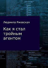 Людмила Ржевская -Как я стал тройным агентом