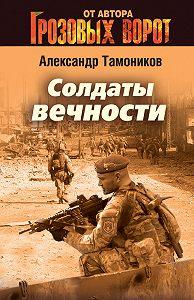 Александр Тамоников -Солдаты вечности