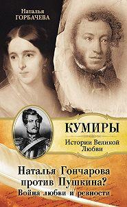 Наталья Горбачева -Наталья Гончарова против Пушкина? Война любви и ревности