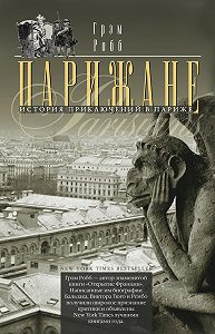 Грэм Робб -Парижане. История приключений в Париже.