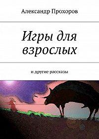 Александр Прохоров -Игры для взрослых. идругие рассказы