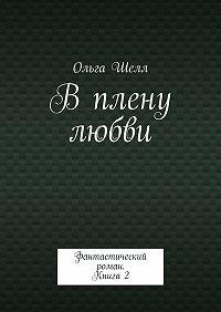 Ольга Шелл -В плену любви. Фантастический роман. Книга2