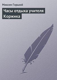 Максим Горький -Часы отдыха учителя Коржика