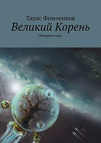 Тарас Фомченков -Великий Корень. Объединяя миры