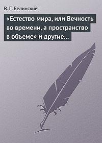 В. Г. Белинский -«Естество мира, или Вечность во времени, а пространство в объеме» и другие брошюрки г-на А.Т.
