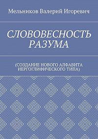 Валерий Мельников -СЛОВОВЕСНОСТЬ РАЗУМА. (СОЗДАНИЕ НОВОГО АЛФАВИТА ИЕРГОГЛИФИЧЕСКОГОТИПА)