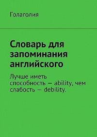 Голаголия Голаголия - Словарь для запоминания английского. Лучше иметь способность– ability, чем слабость– debility.