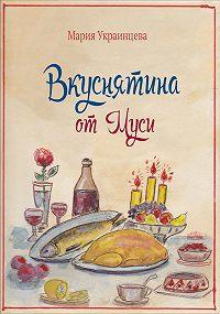 Мария Украинцева -Вкуснятина от Муси. Бабушкины рецепты кулинарных блюд и полезные советы