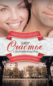 Александра Артаева - Счастье с доставкой на дом