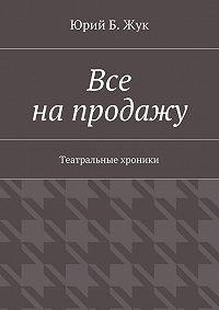 Юрий Жук - Все напродажу. Театральные хроники