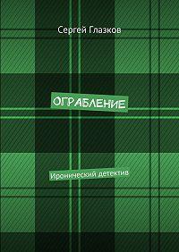 Сергей Глазков -Ограбление. Иронический детектив