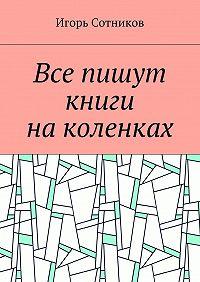 Игорь Сотников -Все пишут книги наколенках