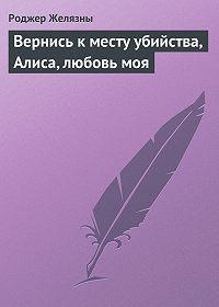Роджер Желязны - Вернись к месту убийства, Алиса, любовь моя
