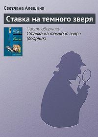 Светлана Алешина -Ставка на темного зверя