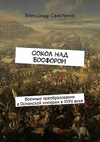 Александр Свистунов -Сокол над Босфором. Военные преобразования вОсманской империи вXVIIIвеке