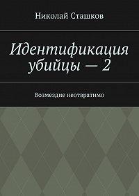 Николай Сташков -Идентификация убийцы – 2. Возмездие неотвратимо