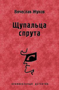 Вячеслав Жуков - Щупальца спрута