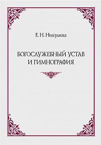 Елена Никулина -Богослужебный устав и гимнография