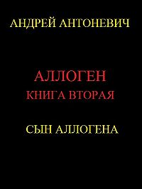 Андрей Антоневич -Аллоген. Книга вторая. Сын Аллогена
