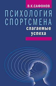 Владимир Константинович Сафонов -Психология спортсмена: слагаемые успеха