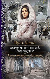 Ирина Александровна Матлак -Академия пяти стихий. Возрождение