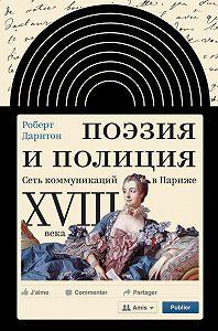 Роберт Дарнтон -Поэзия и полиция. Сеть коммуникаций в Париже XVIII века