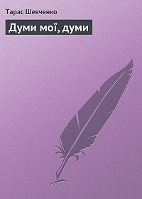 Тарас Шевченко - Думи мої, думи
