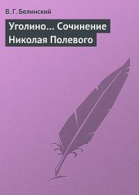В. Г. Белинский -Уголино… Сочинение Николая Полевого