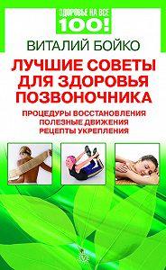 Виталий Бойко -Лучшие советы для здоровья позвоночника: процедуры восстановления, полезные движения, рецепты укрепления