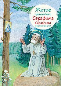 Александр Ткаченко - Житие преподобного Серафима Саровского в пересказе для детей