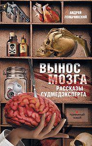 Андрей Ломачинский -Вынос мозга. Рассказы судмедэксперта (сборник)