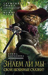 Елена Коровина -Знаем ли мы свои любимые сказки? Скрытый смысл, зашифрованный сказочниками. Читаем между строк