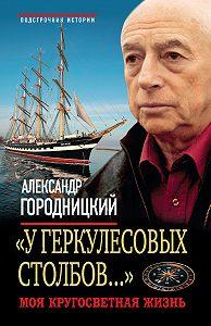 Александр Городницкий -«У Геркулесовых столбов...». Моя кругосветная жизнь