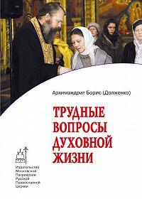 Игумен Борис (Долженко) - Трудные вопросы духовной жизни. Ответы современнику
